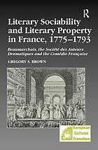 Literary sociability and literary property in France, 1775-1793 : Beaumarchais, the Société des auteurs dramatiques and the Comédie Française