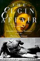 The Elgin affair : the abduction of Antiquity's greatest treasures and the passions it aroused