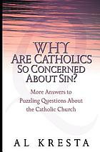 Why are Catholics so concerned about sin? : more answers to puzzling questions about the Catholic Church