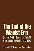 The end of the Maoist era : Chinese politics during the twilight of the Cultural Revolution, 1972-1976