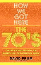 How we got here : the 70's, the decade that brought you modern life (for better or worse)