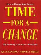 Time for a change : how to change your career : the re-entry & re-career workbook