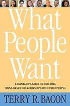 What people want : a manager's guide to building relationships that work