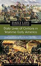 Daily lives of civilians in wartime early America : from the colonial era to the Civil War