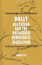 Dalit assertion and the unfinished democratic revolution : the Bahujan Samaj Party in Uttar Pradesh