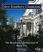 New southern classicism : the residential architecture of Barry Fox