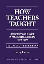 How teachers taught : constancy and change in American classrooms, 1890-1990