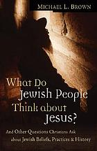 What do Jewish people think about Jesus? : and other questions Christians ask about Jewish beliefs, practices, and history