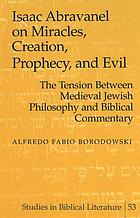 Isaac Abravanel on miracles, creation, prophecy, and evil : the tension between medieval Jewish philosophy and biblical commentary