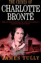 The crimes of Charlotte Brontë : the secrets of a mysterious family : a novel