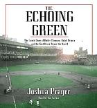 The echoing green : [the untold story of Bobby Thomson, Ralph Branca, and the shot heard round the world]