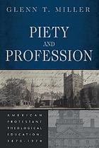 Piety and profession : American Protestant theological education, 1870-1970