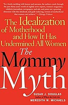 The mommy myth : the idealization of motherhood and how it has undermined all women
