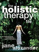 The holistic therapy file : the complete guide to alternative health treatments