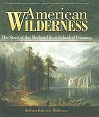 American wilderness : the story of the Hudson River school of painting