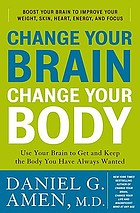 Change your brain, change your body : use your brain to get and keep the body you have always wanted : boost your brain to improve your weight, skin, heart, energy, and focus