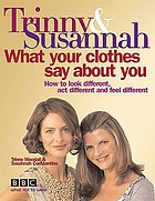 Trinny & Susannah what your clothes say about you : how to look different, act different and feel different