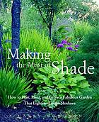 Making the most of shade : how to plan, plant, and grow a fabulous garden that lightens up the shadows
