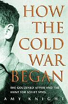 How the cold war began : the Gouzenko affair and the hunt for Soviet spies