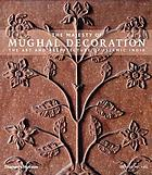 The majesty of Mughal decoration : the art and architecture of Islamic India