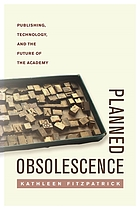 Planned obsolescence : publishing, technology, and the future of the academy