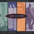 Gay by the Bay : a history of queer culture in the San Francisco Bay Area
