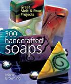 300 handcrafted soaps : great melt & pour projects