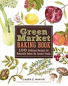 Green market baking book : 100 delicious recipes for naturally sweet & savory treats