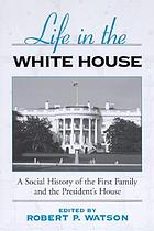 Life in the White House : a social history of the first family and the president's house