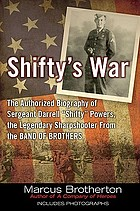 "Shifty's war : the authorized biography of Sergeant Darrell ""Shifty"" Powers, the legendary sharpshooter from the Band of Brothers"