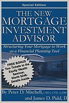 The new mortgage investment advisor : structuring your mortgage to work as a financial planning tool