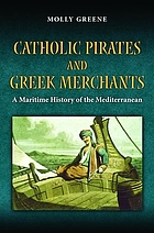 Catholic pirates and Greek merchants : a maritime history of the Mediterranean