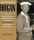 Quotable Hogan : words of wisdom, success, and perseverance by and about Ben Hogan, golf's ultimate perfectionist