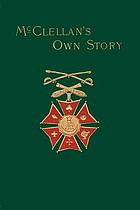 McClellan's own story : the war for the Union, the soldiers who fought it, the civilians who directed it and his relations to it and to them