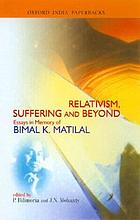 Relativism, suffering, and beyond : essays in memory of Bimal K. Matilal