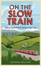 On the slow train : twelve great British railway journeysTwelve great British railway journeys