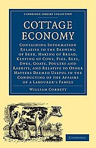 Cottage economy : containing information relative to the brewing of beer, making of bread, keeping of cows, pigs, bees, ewes, goats, poultry, and rabbits, and relative to other matters deemed useful in the conducting of the affairs of a labourer's family ...