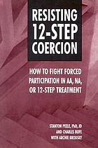 Resisting 12-step coercion : how to fight forced participation in AA, NA or 12-step treatment