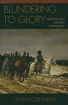 Blundering to glory : Napoleon's military campaigns