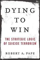 Dying to win : the strategic logic of suicide terrorism