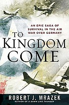 To kingdom come : an epic saga of survival in the air war over Germany
