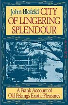 City of lingering splendor : a frank account of old Peking's exotic pleasures