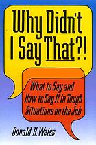 Why didn't I say that?! : what to say and how to say it in tough situations on the job