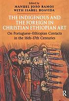 The indigenous and the foreign in Christian Ethiopian art : on Portuguese-Ethiopian contacts in the 16th-17th centuries : papers from the Fifth International Conference on the History of Ethiopian Art (Arrabida, 26-30 November 1999)