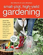 Small-plot, high-yield gardening : grow like a pro, save money, and eat well from your front (or back or side) yard 100% organic produce garden