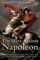 The wars against Napoleon : debunking the myth of the Napoleonic Wars