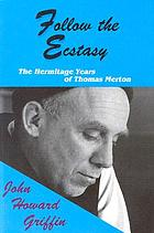 Follow the ecstasy : Thomas Merton, the hermitage years, 1965-1968