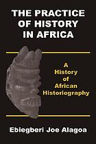 The practice of history in Africa : a history of African historiography