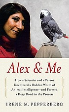 Alex & me : how a scientist and a parrot discovered a hidden world of animal intelligence--and formed a deep bond in the processAlex and me : a 30 year adventure