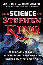 The science of Stephen King : from &quot;Carrie&quot; to &quot;Cell&quot;, the terrifying truth behind the horror master's fiction